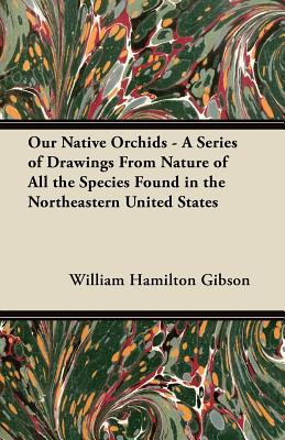 Our Native Orchids - A Series of Drawings from Nature of All the Species Found in the Northeastern United States  by  William Hamilton Gibson