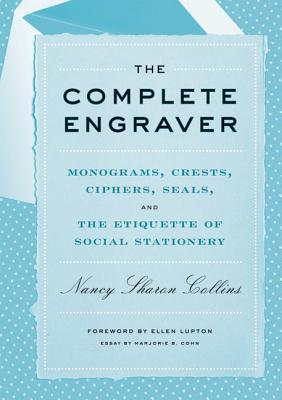 The Complete Engraver: Monograms, Crests, Ciphers, Seals, and the Etiquette of Social Stationery Nancy Sharon Collins