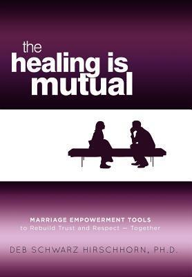 The Healing Is Mutual: Marriage Empowerment Tools to Rebuild Trust and Respect---Together Deb Schwartz Hirschhorn