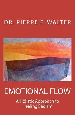 Emotional Flow: A Holistic Approach to Healing Sadism  by  Pierre F. Walter