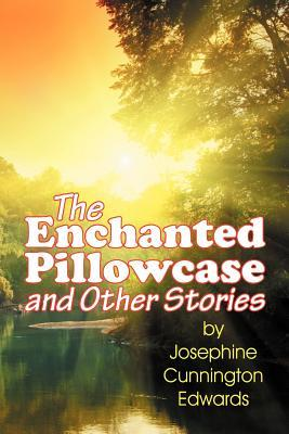 The Enchanted Pillowcase and Other Stories Josephine Cunnington Edwards