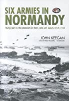 Six Armies in Normandy: From D-Day to the Liberation of Paris, June 6th-August 25th, 1944