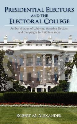 Presidential Electors and the Electoral College: An Examination of Lobbying, Wavering Electors, and Campaigns for Faithless Votes Robert M. Alexander