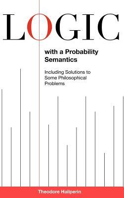 Logic with a Probability Semantics: Including Solutions to Some Philosophical Problems  by  Theodore Hailperin
