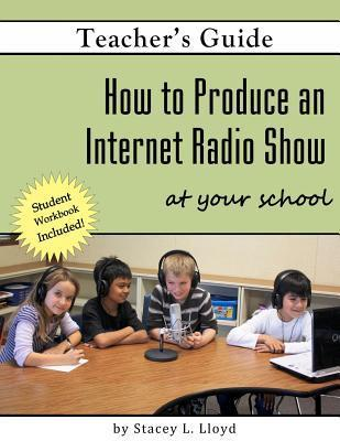 How to Produce an Internet Radio Show at Your School Stacey L. Lloyd