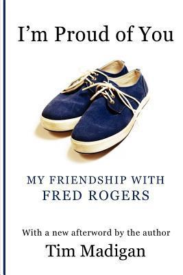 Im Proud of You: My Friendship with Fred Rogers Tim  Madigan