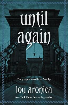 Until Again: Prequel Novella to Blue  by  Lou Aronica