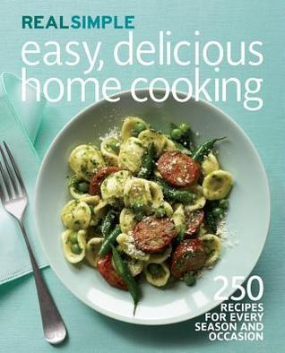 Real Simple Easy, Delicious Home Cooking: 250 Recipes for Every Season and Occasion Real Simple