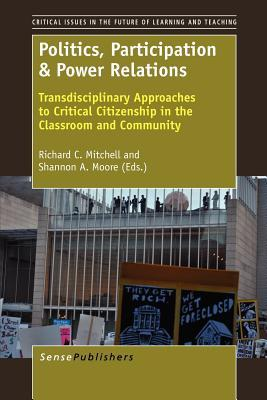 Politics, Participation & Power Relations: Transdisciplinary Approaches to Critical Citizenship in the Classroom and Community  by  Richard C. Mitchell