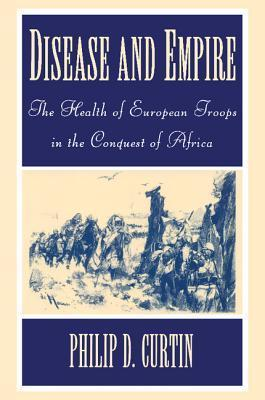 Disease And Empire: The Health Of European Troops In The Conquest Of Africa  by  Philip D. Curtin