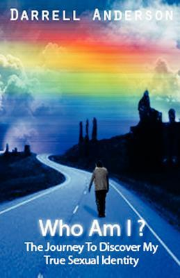 Who Am I ? the Journey to Discover My True Sexual Identity Darrell Anderson