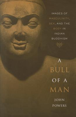 A Bull of a Man: Images of Masculinity, Sex, and the Body in Indian Buddhism  by  John Powers