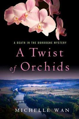 A Twist of Orchids: A Death in the Dordogne Mystery Michelle Wan