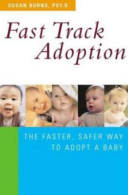 Fast Track Adoption: The Faster, Safer Way to Privately Adopt a Baby Susan Burns