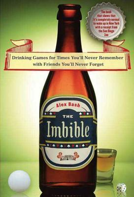 The Imbible: Drinking Games for Times Youll Never Remember with Friends Youll Never Forget  by  Alex Bash