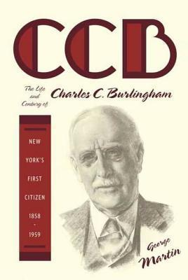 CCB: The Life and Century of Charles C. Burlingham, New Yorks First Citizen, 1858-1959 George     Martin