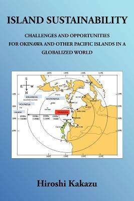 Island Sustainability: Challenges and Opportunities for Okinawa and Other Pacific Islands in a Globalized World Hiroshi Kakazu
