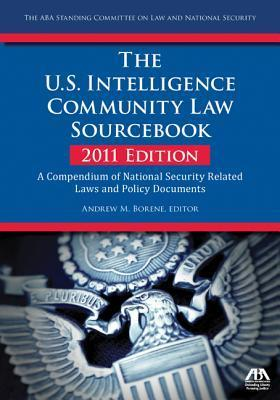 The U.S. Intelligence Community Law Sourcebook: A Compendium of National Security Related Laws and Policy Documents  by  Andrew M. Borene