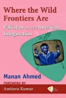 Where the Wild Frontiers Are: Pakistan and the American Imagination