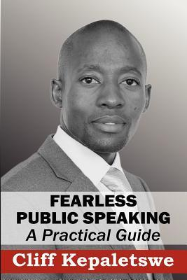 Fearless Public Speaking, a Practical Guide Cliff Kepaletswe