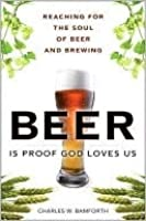 Beer Is Proof God Loves Us: Reaching for the Soul of Beer and Brewing