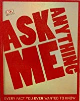 Ask Me Anything: Every Fact You Ever Wanted to Know