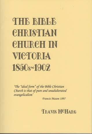 The Bible Christian Church in Victoria 1850s-1902  by  Travis McHarg