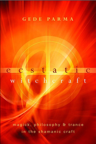 Ecstatic Witchcraft: Magick, Philosophy & Trance in the Shamanic Craft  by  Gede Parma