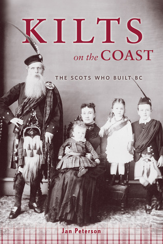 Kilts on the Coast: The Scots Who Built BC  by  Jan Peterson