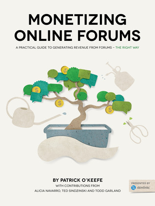 Monetizing Online Forums: A Practical Guide to Monetizing Online Forums - The Right Way  by  Patrick OKeefe