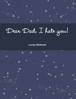 Dear Dad, I hate you!  by  Lovely Whitmore