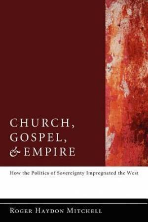Church, Gospel, and Empire: How the Politics of Sovereignty Impregnated the West  by  Roger Haydon Mitchell