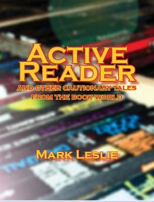 Active Reader: And Other Cautionary Tales from the Book World  by  Mark Leslie