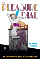 The Pleasure Dial: An Erotocomedic Novel of Old-Time Radio