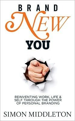 Brand New You: Reinventing Work, Life & Self Through the Power of Personal Branding  by  Simon  Middleton