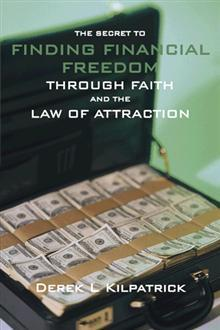 The Secret To Finding Financial Freedom Through Faith And The Law Of Attraction  by  Derek L. Kilpatrick