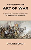 A History of the Art of War: The Middle Ages from the Fourth to the Fourteenth Century