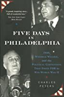Five Days In Philadelphia: 1940, Wendell Willkie, FDR, and the Political Convention that Freed FDR to Win World War II