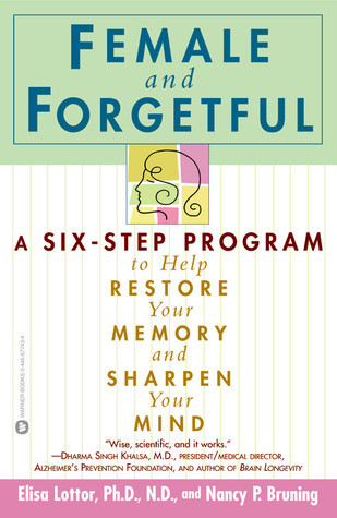 Female and Forgetful: A Six-Step Program to Help Restore  Your  Memory and Sharpen Your Mind Elsa Lottor