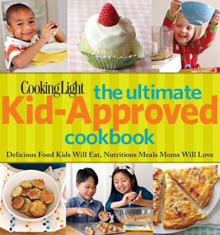 Cooking Light The Ultimate Kid-Approved Cookbook: Delicious Food Kids Will Eat, Nutritious Meals Moms Will Love Cooking Light Magazine
