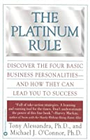The Platinum Rule: Discover the Four Basic Business Personalities andHow They Can Lead You to Success