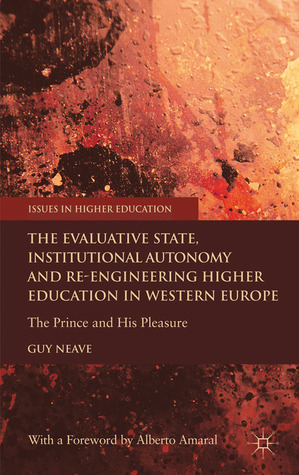 The Evaluative State, Institutional Autonomy and Re-engineering Higher Education in Western Europe: The Prince and His Pleasure  by  Guy Neave