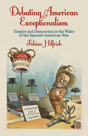 Debating American Exceptionalism: Empire and Democracy in the Wake of the Spanish-American War  by  Fabian Hilfrich