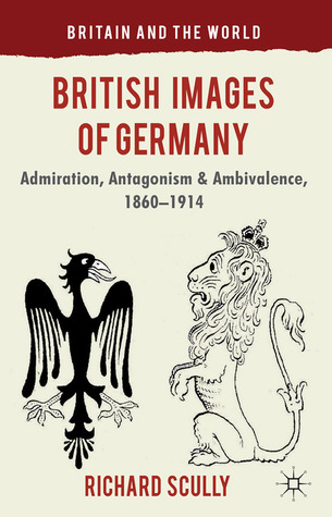 British Images of Germany: Admiration, Antagonism & Ambivalence, 1860-1914  by  Richard Scully