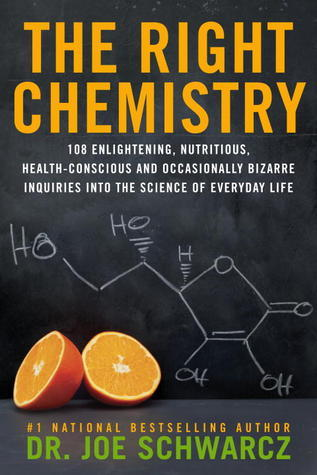 The Right Chemistry: 108 Enlightening, Nutritious, Health-Conscious and Occasionally Bizarre Inquiries into the Science of Everyday Life  by  Joe Schwarcz