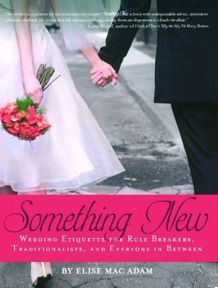 Something New: Wedding Etiquette for Rule Breakers, Traditionalists, and Everyone in Between Elise Mac Adam