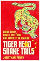Tiger Head, Snake Tails: China Today, How It Got There and Where It Is Heading. by Jonathan Fenby
