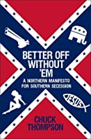 Better Off Without Em: A Northern Manifesto for Southern Secession  by  Chuck Thompson