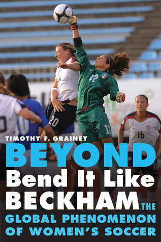Beyond Bend It Like Beckham: The Global Phenomenon of Womens Soccer Timothy F. Grainey