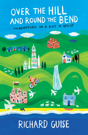 Over the Hill and Round the Bend: Misadventures on a Bike in Wales  by  Richard Guise